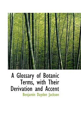 A Glossary of Botanic Terms, with Their Derivation and Accent book written by Jackson, Benjamin Daydon