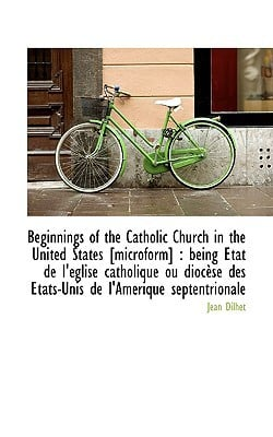 Beginnings of the Catholic Church in the United States [Microform]: Being Etat de L' Glise Catholiq book written by Dilhet, Jean