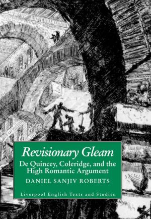 Revisionary Gleam: De Quincey, Coleridge and the High Romantic Argument book written by Daniel Sanjiv Roberts