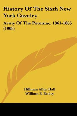 History Of The Sixth New York Cavalry: Army Of The Potomac, 1861-1865 (1908) written by Hillman Allyn Hall, William B. B...