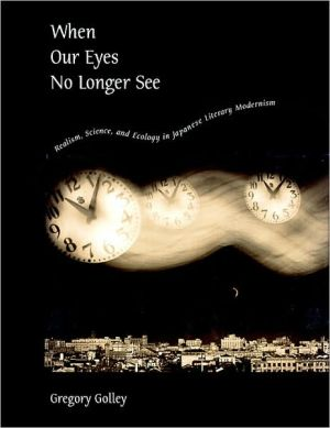 When Our Eyes No Longer See: Realism, Science, and Ecology in Japanese Literary Modernism book written by Gregory Golley