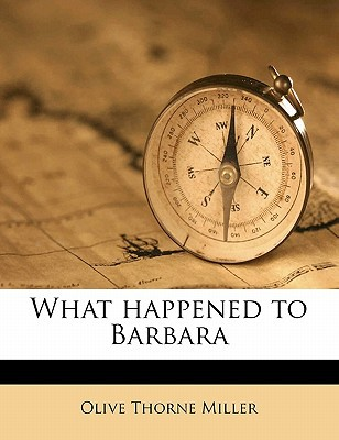 What Happened to Barbara book written by Miller, Olive Thorne
