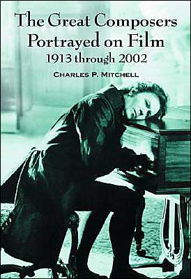 Great Composers Portrayed on Film, 1913 through 2002 book written by Charles P. Mitchell