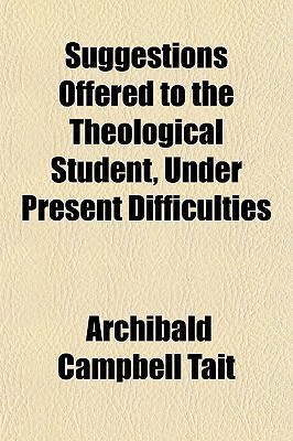 Suggestions Offered to the Theological Student, Under Present Difficulties book written by Tait, Archibald Campbell