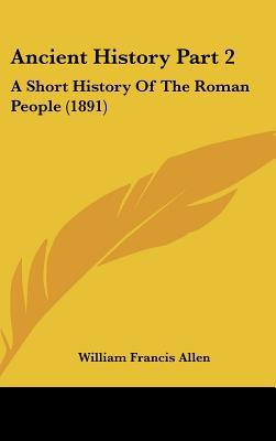 Ancient History Part 2: A Short History Of The Roman People (1891) written by William Francis Allen