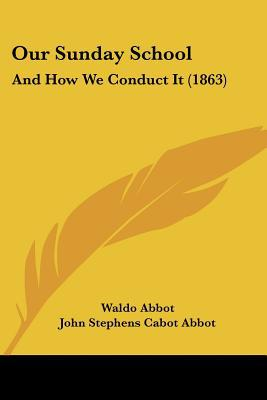 Our Sunday School: And How We Conduct It (1863) written by Abbot, Waldo , Abbot, John Stephens Cabot