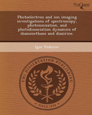 Photoelectron and Ion Imaging Investigations of Spectroscopy, Photoionization, and Photodissociation Dynamics of Diazomethane and Diazirine. written by Igor Fedorov