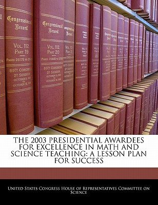 The 2003 Presidential Awardees for Excellence in Math and Science Teaching: A Lesson Plan for Success written by United States Congress House of Represen