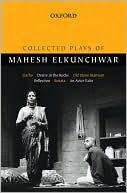 Collected Plays of Mahesh Elkunchwar: Garbo, Desire in the Rocks, Old Stone Mansion, Reflection, Sonata, An Actor Exits book written by Mahesh Elkunchwar