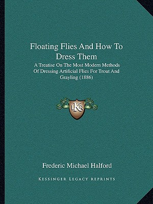Floating Flies and How to Dress Them: A Treatise on the Most Modern Methods of Dressing Artificial Flies for Trout and Grayling (1886) written by Halford, Frederic Michael