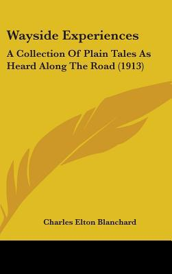 Wayside Experiences: A Collection of Plain Tales as Heard Along the Road (1913) written by Blanchard, Charles Elton