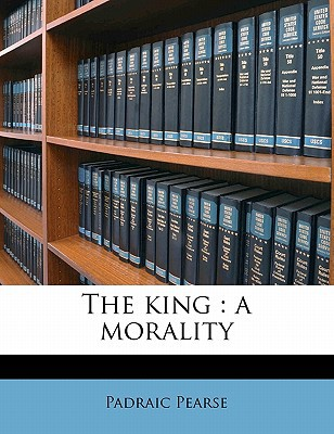 The King: A Morality book written by Pearse, Padraic