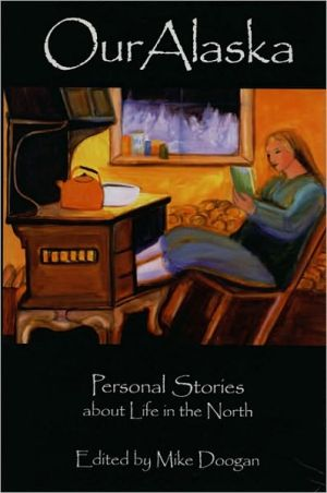 Our Alaska: Personal Stories about Living in the North book written by Mike Doogan