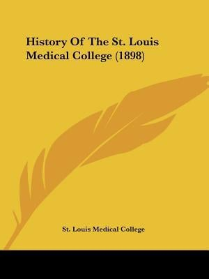 History Of The St. Louis Medical College (1898) written by St. Louis Medical College