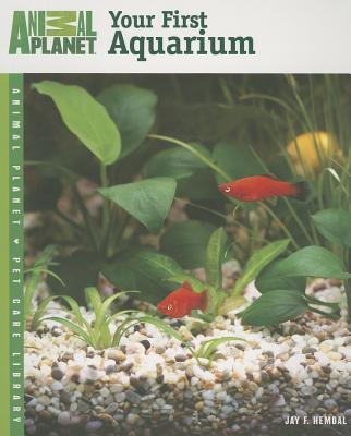 Animal Planet Pet Care Library Your First Aquarium book written by Jay F. Hemdal