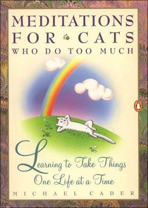 Meditations for Cats Who Do Too Much: Learning to Take Things One Life at a Time book written by Michael Cader
