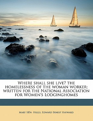 Where Shall She Live? the Homelessness of the Woman Worker; Written for the National Association for Women's Lodginghomes book written by Higgs, Mary 1854 , Hayward, Edward Ernest