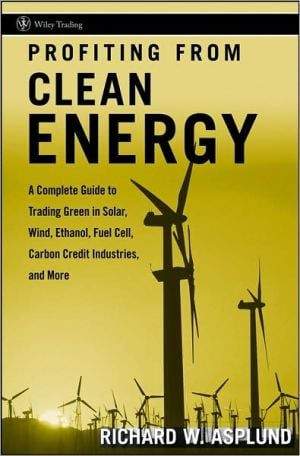 Profiting from Clean Energy: A Complete Guide to Trading Green in Solar, Wind, Ethanol, Fuel Cell, Carbon Credit Industries, and More written by Richard W. Asplund