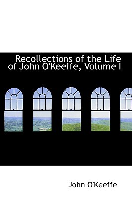 Recollections of the Life of John O'Keeffe, Volume I book written by O'Keeffe, John