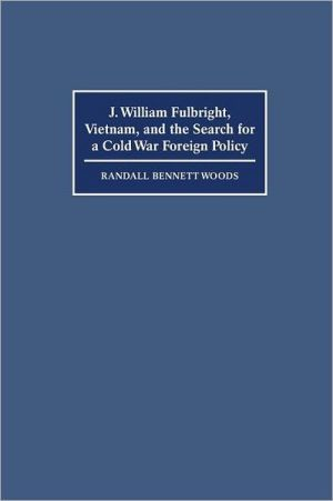 J. William Fulbright, Vietnam, and the Search for a Cold War Foreign Policy book written by Randall Bennett Woods