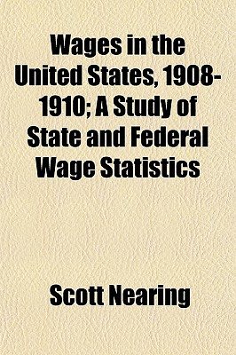 Wages in the United States, 1908-1910; A Study of State and Federal Wage Statistics book written by Nearing, Scott