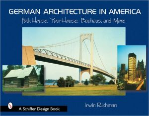 German Architecture in America: Folk House, Your House, Bauhaus, and More book written by Irwin Richman
