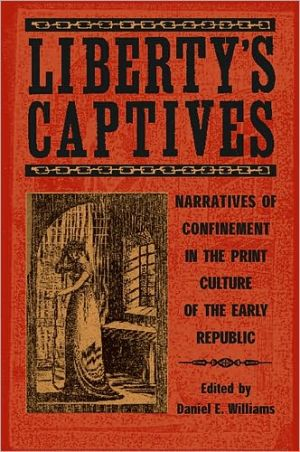 Liberty's Captives: Narratives of Confinement in the Print Culture of the Early Republic: The Jefferson City Editorial Project written by Daniel E. Williams