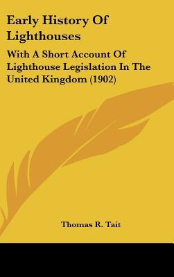 Early History Of Lighthouses: With A Short Account Of Lighthouse Legislation In The United K... written by Thomas R. Tait