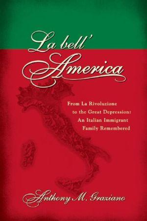 La bell'America: From La Rivoluzione to the Great Depression: An Italian Immigrant Family Remembered book written by Anthony M. Graziano