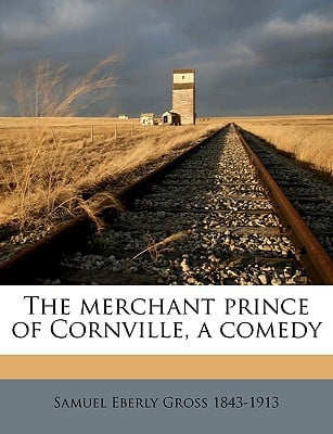 The Merchant Prince of Cornville, a Comedy written by Gross, Samuel Eberly