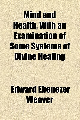Mind and Health, with an Examination of Some Systems of Divine Healing book written by Weaver, Edward Ebenezer