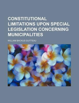Constitutional Limitations Upon Special Legislation Concerning Municipalities book written by Guitteau, William Backus