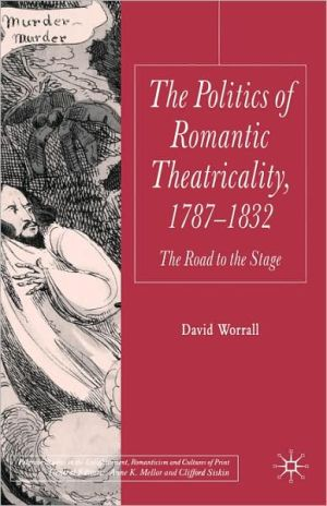 Politics Of Romantic Theatricality, 1787-1832 book written by David Worrall