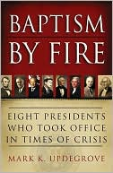 Baptism by Fire: Eight Presidents Who Took Office in Times of Crisis written by Mark K. Updegrove