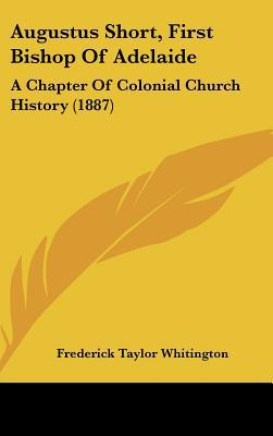 Augustus Short, First Bishop Of Adelaide: A Chapter Of Colonial Church History (1887) written by Frederick Taylor Whitington