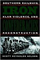 Iron Confederacies: Southern Railways, Klan Violence, and Reconstruction book written by Scott Reynolds Nelson