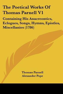 The Poetical Works of Thomas Parnell V1: Containing His Anacreontics, Eclogues, Songs, Hymns, Epistles, Miscellanies (1786) written by Parnell, Thomas , Pope, Alexander