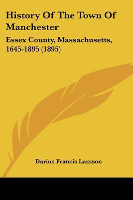 History Of The Town Of Manchester: Essex County, Massachusetts, 1645-1895 (1895) written by Darius Francis Lamson