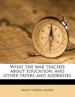 What the War Teaches about Education, and Other Papers and Addresses book written by Moore, Ernest Carroll