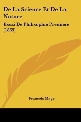 De La Science Et De La Nature: Essai De Philisophie Premiere (1865) (French Edition) book written by Francois Magy