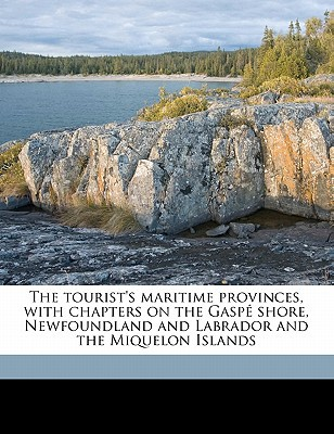 The Tourist's Maritime Provinces, with Chapters on the Gaspe Shore, Newfoundland and Labrador and the Miquelon Islands book written by Wood, Ruth Kedzie