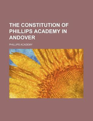 The Constitution of Phillips Academy in Andover book written by Academy, Phillips