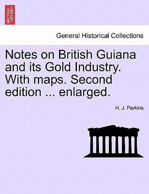 Notes on British Guiana and Its Gold Industry. with Maps. Second Edition ... Enlarged. book written by H. J. Perkins , Perkins, H. J.