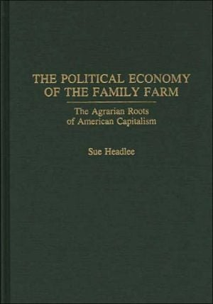 The Political Economy Of The Family Farm book written by Sue Headlee