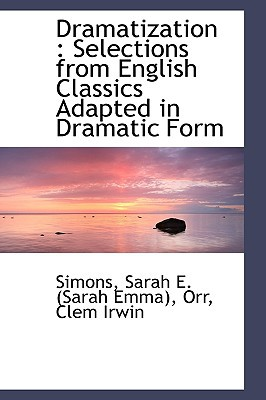 Dramatization: Selections from English Classics Adapted in Dramatic Form written by Sarah E. (Sarah Emma), Simons