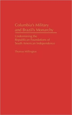 Colombia's Military and Brazil's Monarchy: Undermining the Republican Foundations of South American Independence, Vol. 7 book written by Thomas Millington