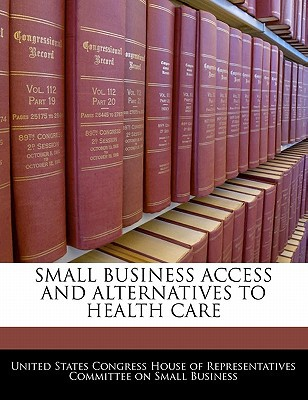 Small Business Access and Alternatives to Health Care written by United States Congress House of Represen