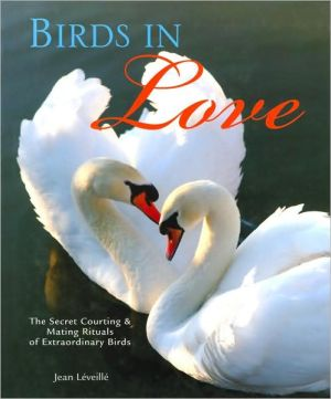 Birds in Love: The Secret Courting and Mating Rituals of Extraordinary Birds book written by Jean Leveille