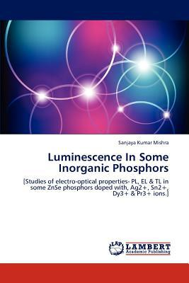 Luminescence in Some Inorganic Phosphors written by Sanjaya Kumar Mishra
