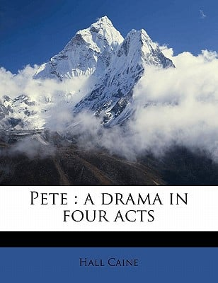 Pete: A Drama in Four Acts book written by Caine, Hall